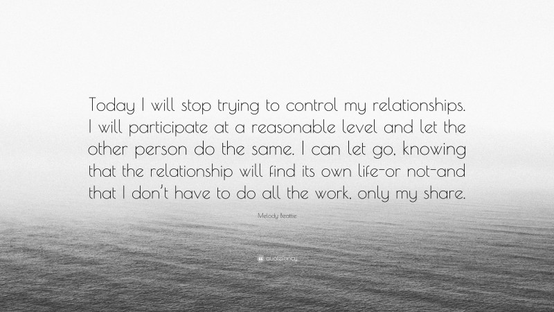 """Melody Beattie Quote: """"Today I will stop trying to control my relationships. I will participate at a reasonable level and let the other person do the same. I can let go, knowing that the relationship will find its own life-or not-and that I don't have to do all the work, only my share."""""""