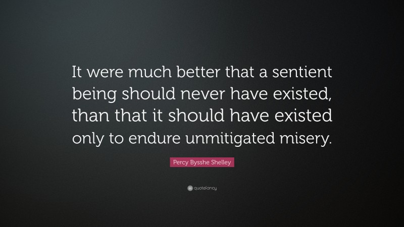 """Percy Bysshe Shelley Quote: """"It were much better that a sentient being should never have existed, than that it should have existed only to endure unmitigated misery."""""""
