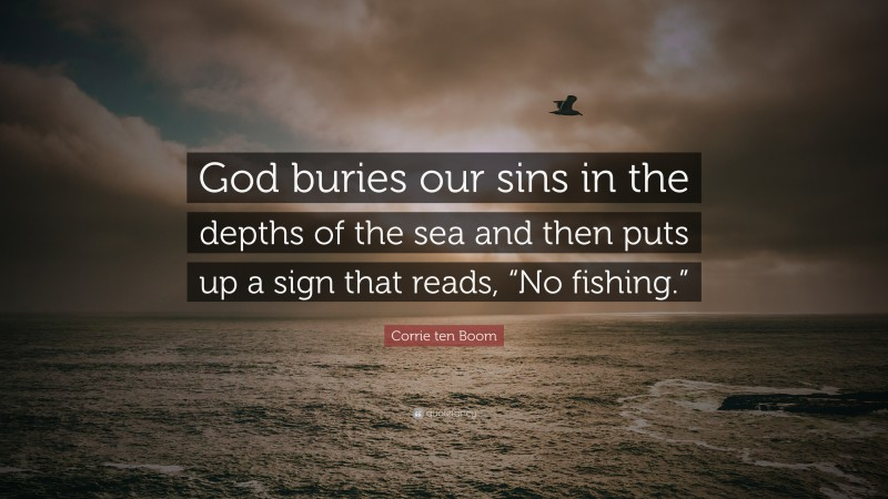 """Corrie ten Boom Quote: """"God buries our sins in the depths of the sea and then puts up a sign that reads, """"No fishing."""""""""""