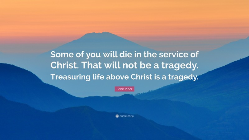 """John Piper Quote: """"Some of you will die in the service of Christ. That will not be a tragedy. Treasuring life above Christ is a tragedy."""""""