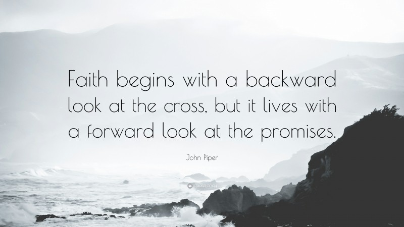 """John Piper Quote: """"Faith begins with a backward look at the cross, but it lives with a forward look at the promises."""""""