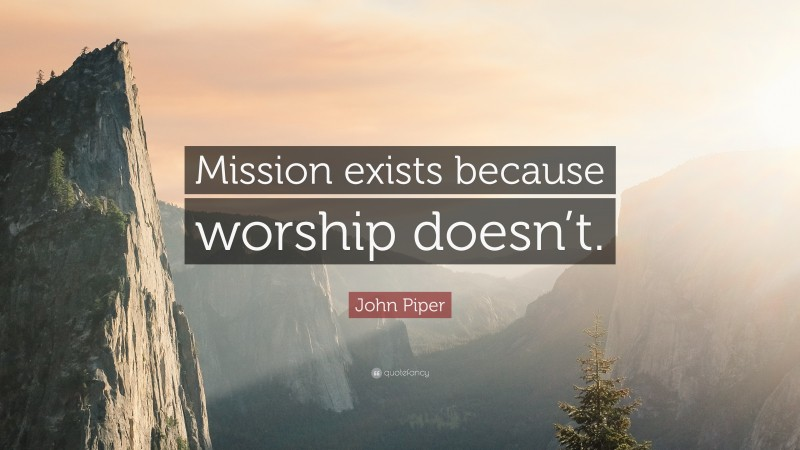 """John Piper Quote: """"Mission exists because worship doesn't."""""""