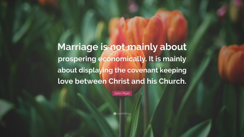 """John Piper Quote: """"Marriage is not mainly about prospering economically. It is mainly about displaying the covenant keeping love between Christ and his Church."""""""
