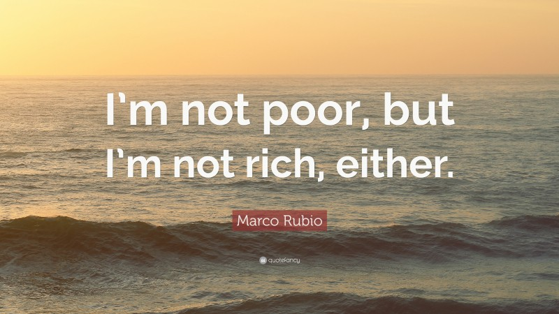 """Marco Rubio Quote: """"I'm not poor, but I'm not rich, either."""""""