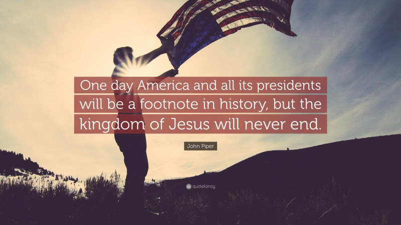 """John Piper Quote: """"One day America and all its presidents will be a footnote in history, but the kingdom of Jesus will never end."""""""