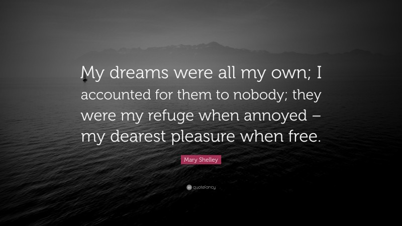 """Mary Shelley Quote: """"My dreams were all my own; I accounted for them to nobody; they were my refuge when annoyed – my dearest pleasure when free."""""""