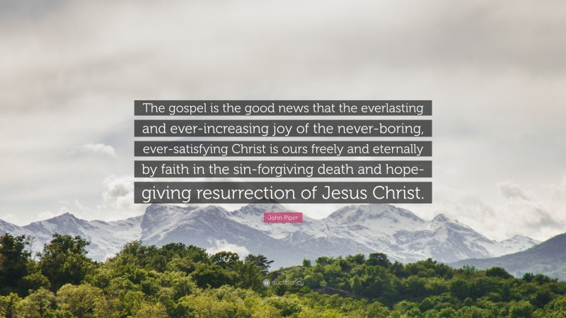 """John Piper Quote: """"The gospel is the good news that the everlasting and ever-increasing joy of the never-boring, ever-satisfying Christ is ours freely and eternally by faith in the sin-forgiving death and hope-giving resurrection of Jesus Christ."""""""