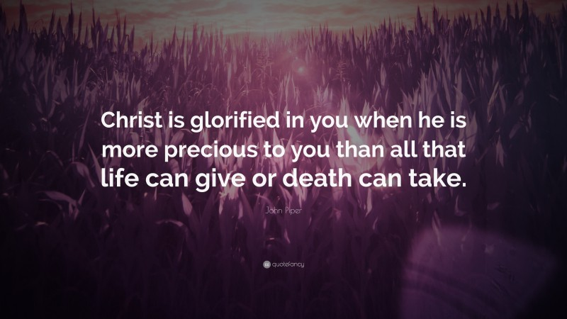 """John Piper Quote: """"Christ is glorified in you when he is more precious to you than all that life can give or death can take."""""""