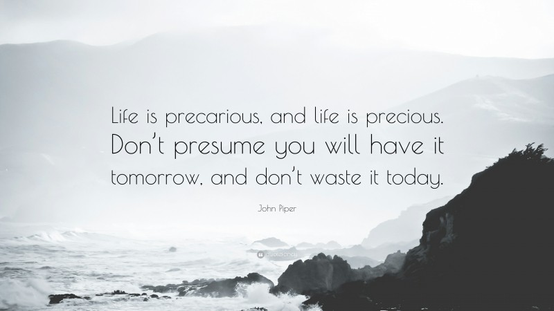 """John Piper Quote: """"Life is precarious, and life is precious. Don't presume you will have it tomorrow, and don't waste it today."""""""