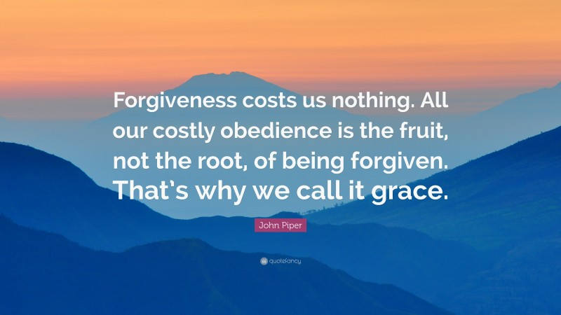 """John Piper Quote: """"Forgiveness costs us nothing. All our costly obedience is the fruit, not the root, of being forgiven. That's why we call it grace."""""""