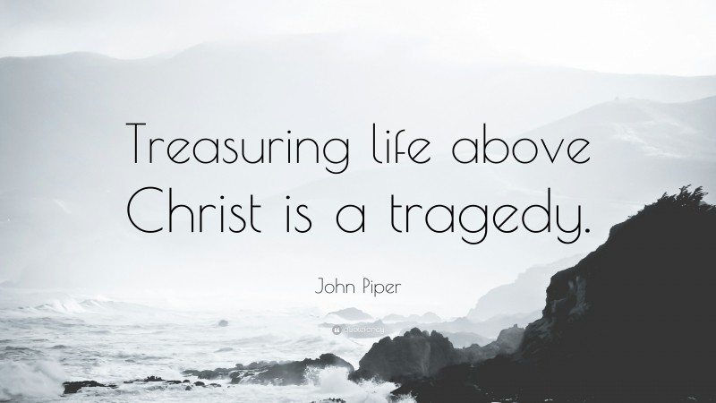"""John Piper Quote: """"Treasuring life above Christ is a tragedy."""""""