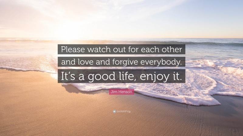 """Jim Henson Quote: """"Please watch out for each other and love and forgive everybody. It's a good life, enjoy it."""""""