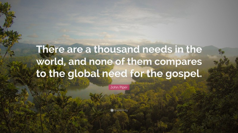 """John Piper Quote: """"There are a thousand needs in the world, and none of them compares to the global need for the gospel."""""""