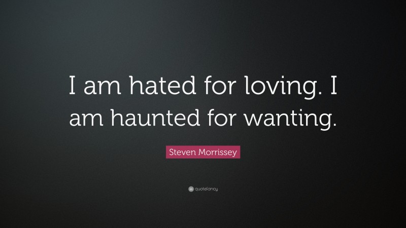 """Steven Morrissey Quote: """"I am hated for loving. I am haunted for wanting."""""""