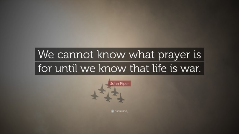 """John Piper Quote: """"We cannot know what prayer is for until we know that life is war."""""""