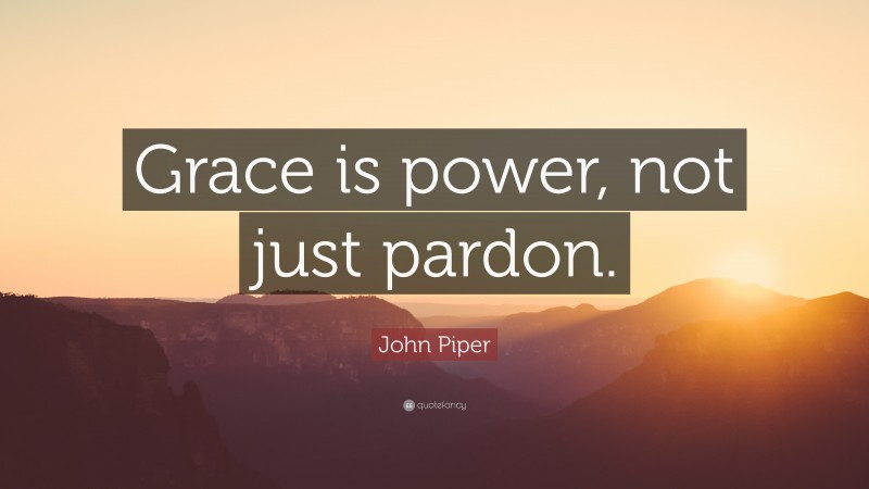"""John Piper Quote: """"Grace is power, not just pardon."""""""