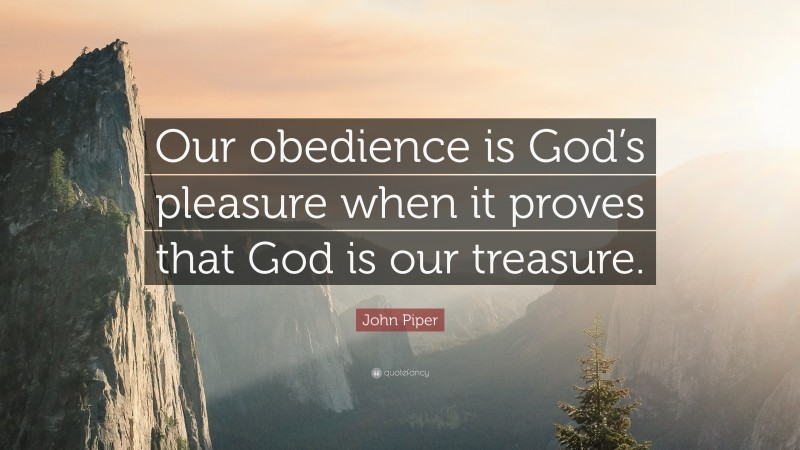 """John Piper Quote: """"Our obedience is God's pleasure when it proves that God is our treasure."""""""
