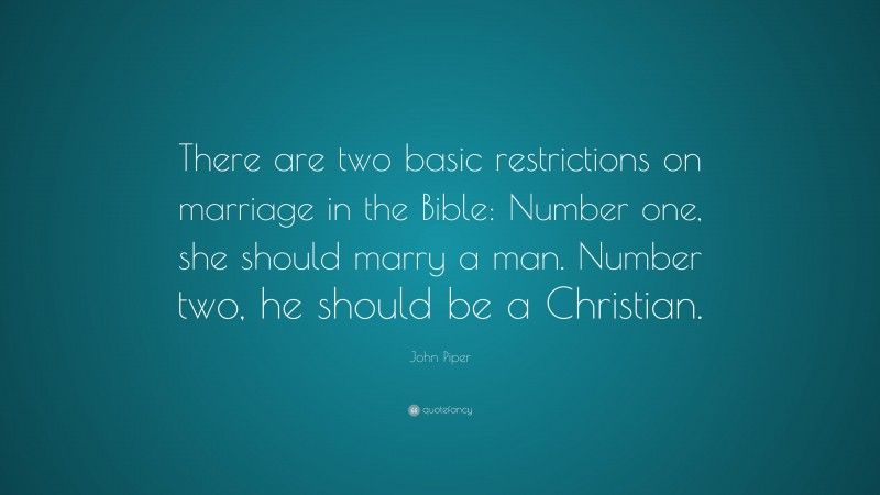 """John Piper Quote: """"There are two basic restrictions on marriage in the Bible: Number one, she should marry a man. Number two, he should be a Christian."""""""