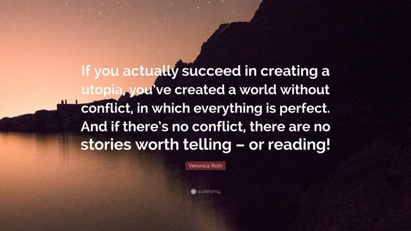"""Veronica Roth Quote: """"If you actually succeed in creating a utopia, you've created a world without conflict, in which everything is perfect. And if there's no conflict, there are no stories worth telling – or reading!"""""""