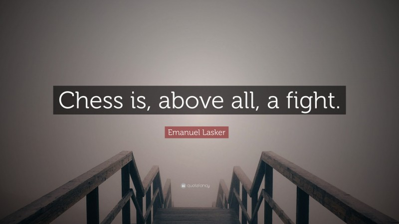 """Emanuel Lasker Quote: """"Chess is, above all, a fight."""""""