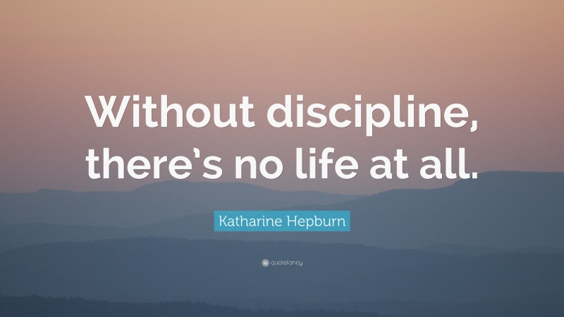 """Katharine Hepburn Quote: """"Without discipline, there's no life at all."""""""