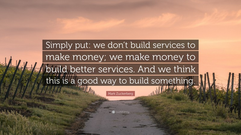"""Mark Zuckerberg Quote: """"Simply put: we don't build services to make money; we make money to build better services. And we think this is a good way to build something."""""""