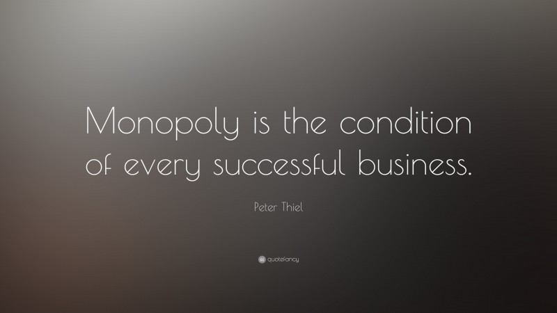 """Peter Thiel Quote: """"Monopoly is the condition of every successful business."""""""