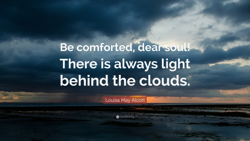 """Louisa May Alcott Quote: """"Be comforted, dear soul! There is always light behind the clouds."""""""
