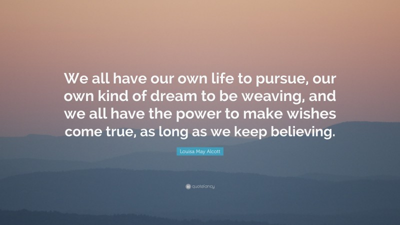 """Louisa May Alcott Quote: """"We all have our own life to pursue, our own kind of dream to be weaving, and we all have the power to make wishes come true, as long as we keep believing."""""""