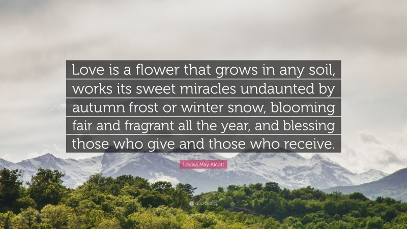 """Louisa May Alcott Quote: """"Love is a flower that grows in any soil, works its sweet miracles undaunted by autumn frost or winter snow, blooming fair and fragrant all the year, and blessing those who give and those who receive."""""""
