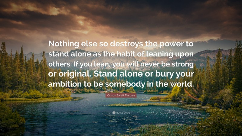 "Orison Swett Marden Quote: ""Nothing else so destroys the power to stand alone as the habit of leaning upon others. If you lean, you will never be strong or original. Stand alone or bury your ambition to be somebody in the world."""