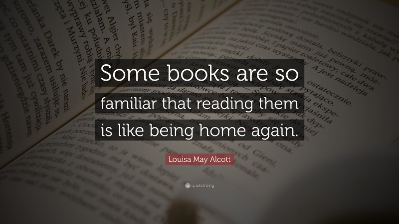 """Louisa May Alcott Quote: """"Some books are so familiar that reading them is like being home again."""""""