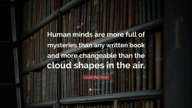 """Louisa May Alcott Quote: """"Human minds are more full of mysteries than any written book and more changeable than the cloud shapes in the air."""""""