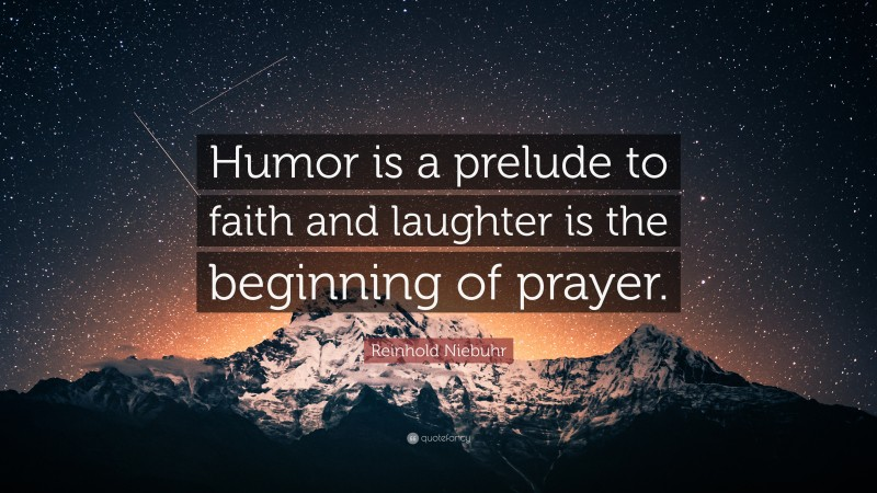 """Reinhold Niebuhr Quote: """"Humor is a prelude to faith and laughter is the beginning of prayer."""""""