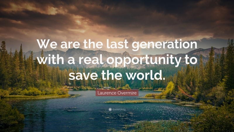 """Laurence Overmire Quote: """"We are the last generation with a real opportunity to save the world."""""""