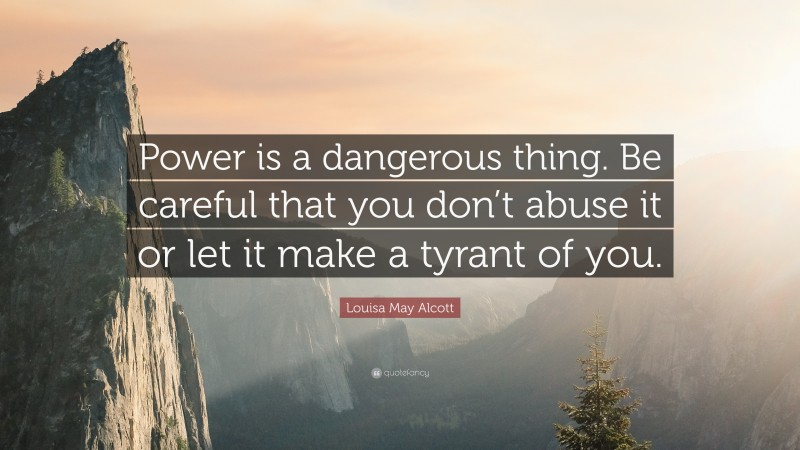 """Louisa May Alcott Quote: """"Power is a dangerous thing. Be careful that you don't abuse it or let it make a tyrant of you."""""""