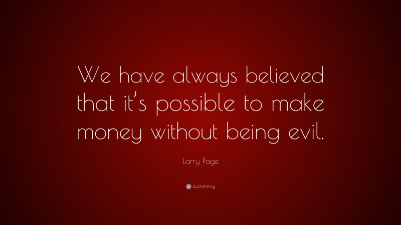 """Larry Page Quote: """"We have always believed that it's possible to make money without being evil."""""""