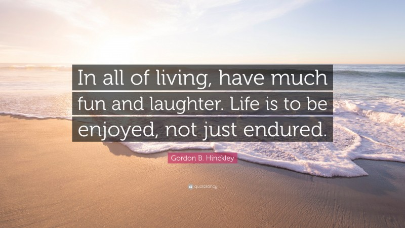"""Gordon B. Hinckley Quote: """"In all of living, have much fun and laughter. Life is to be enjoyed, not just endured."""""""