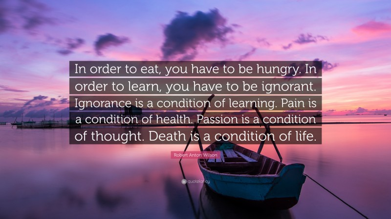 """Robert Anton Wilson Quote: """"In order to eat, you have to be hungry. In order to learn, you have to be ignorant. Ignorance is a condition of learning. Pain is a condition of health. Passion is a condition of thought. Death is a condition of life."""""""