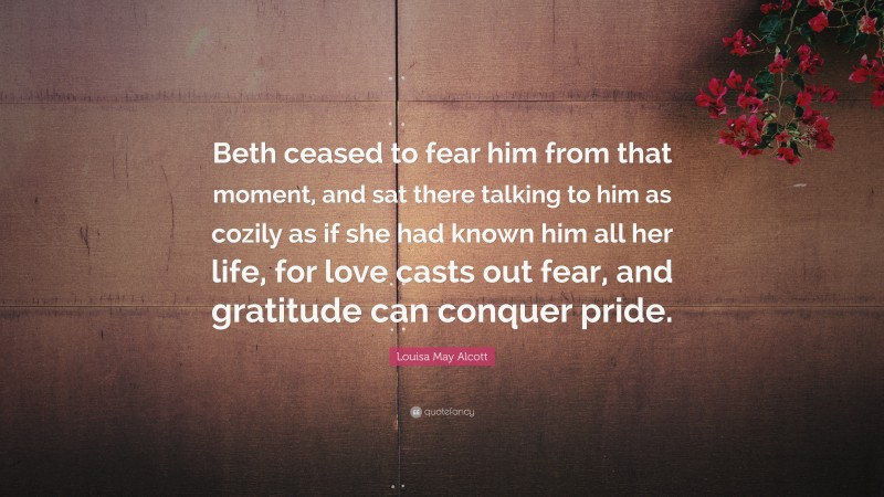 """Louisa May Alcott Quote: """"Beth ceased to fear him from that moment, and sat there talking to him as cozily as if she had known him all her life, for love casts out fear, and gratitude can conquer pride."""""""