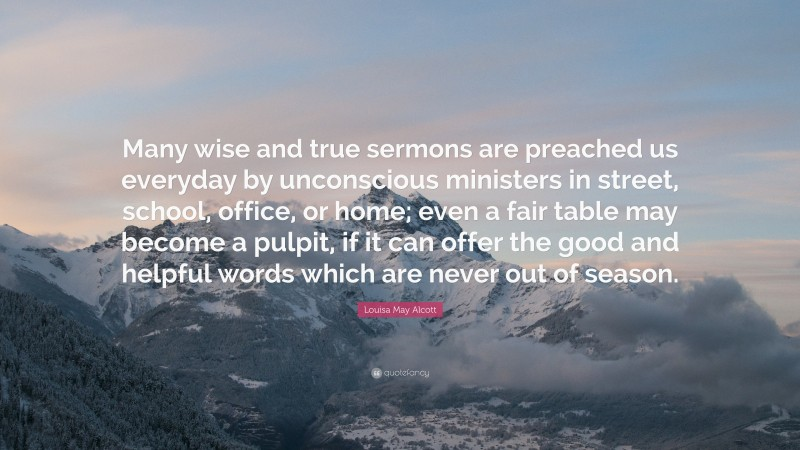 """Louisa May Alcott Quote: """"Many wise and true sermons are preached us everyday by unconscious ministers in street, school, office, or home; even a fair table may become a pulpit, if it can offer the good and helpful words which are never out of season."""""""