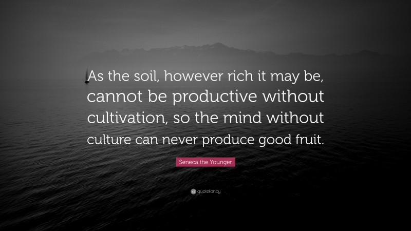"""Seneca the Younger Quote: """"As the soil, however rich it may be, cannot be productive without cultivation, so the mind without culture can never produce good fruit."""""""