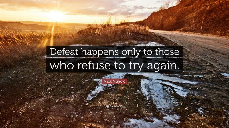 """Nick Vujicic Quote: """"Defeat happens only to those who refuse to try again."""""""