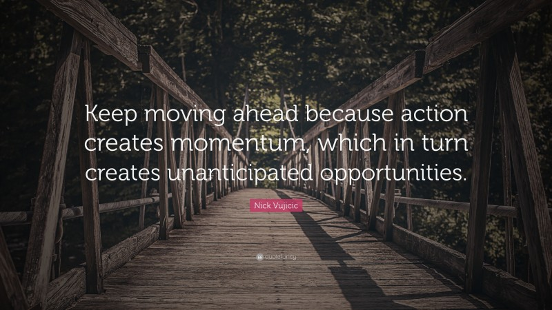 """Nick Vujicic Quote: """"Keep moving ahead because action creates momentum, which in turn creates unanticipated opportunities."""""""