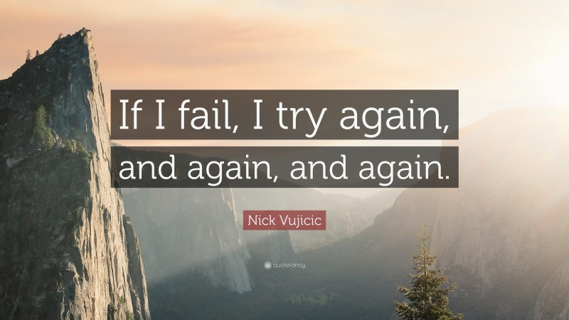 """Nick Vujicic Quote: """"If I fail, I try again, and again, and again."""""""