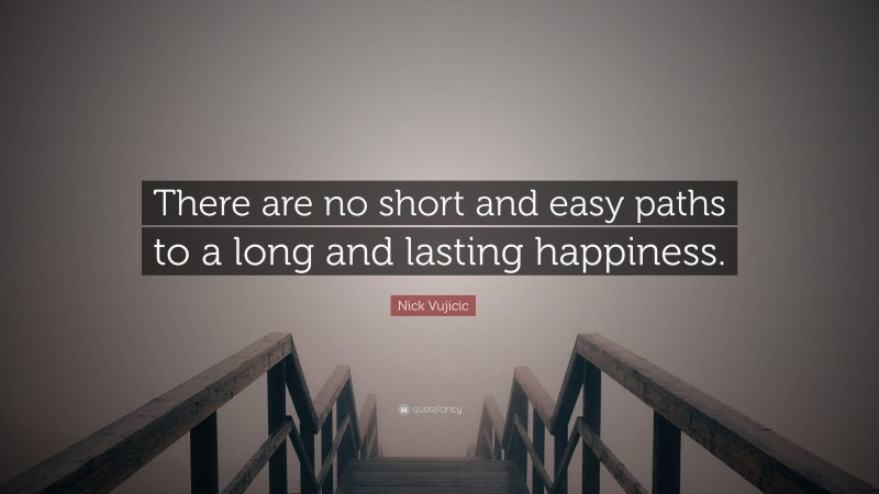 """Nick Vujicic Quote: """"There are no short and easy paths to a long and lasting happiness."""""""