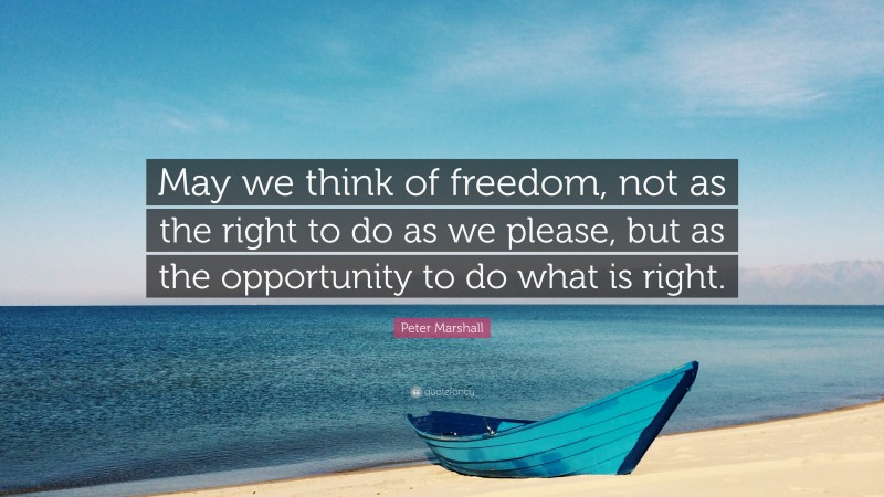 """Peter Marshall Quote: """"May we think of freedom, not as the right to do as we please, but as the opportunity to do what is right."""""""