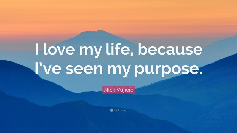 "Nick Vujicic Quote: ""I love my life, because I've seen my purpose."""