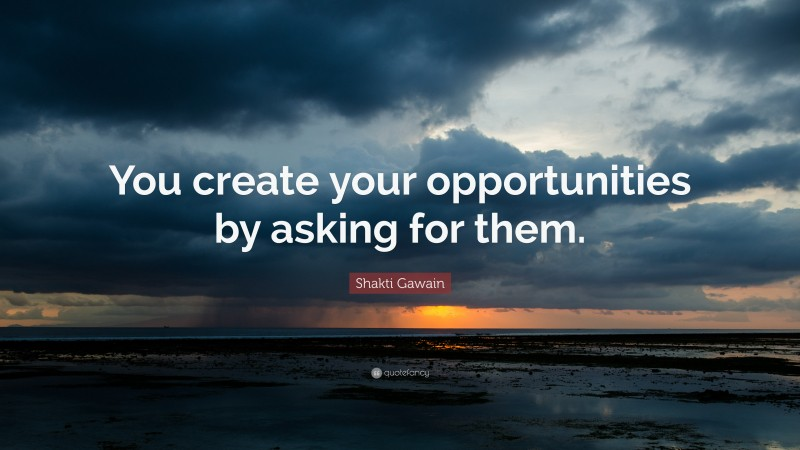 """Shakti Gawain Quote: """"You create your opportunities by asking for them."""""""