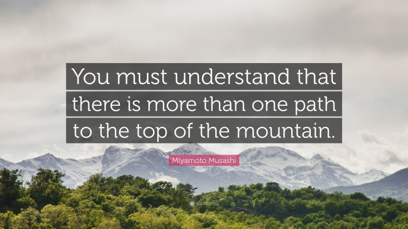 """Miyamoto Musashi Quote: """"You must understand that there is more than one path to the top of the mountain."""""""